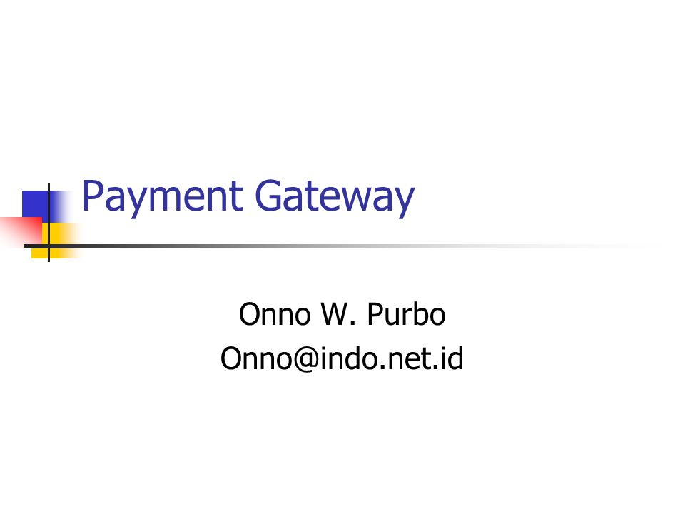 Payment Gateway Onno W. Purbo Onno@indo.net.id