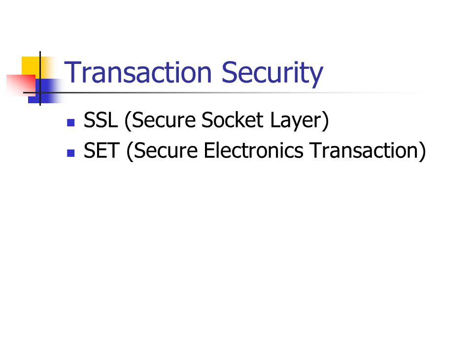 Transaction Security SSL (Secure Socket Layer) SET (Secure Electronics Transaction)