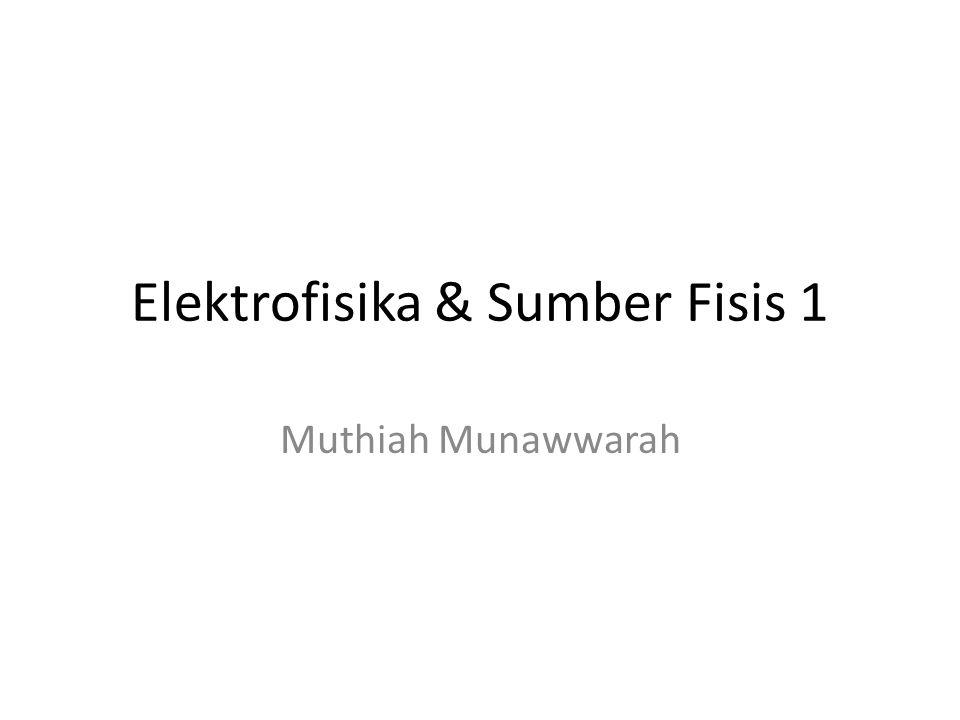 Elektrofisika & Sumber Fisis 1 Muthiah Munawwarah