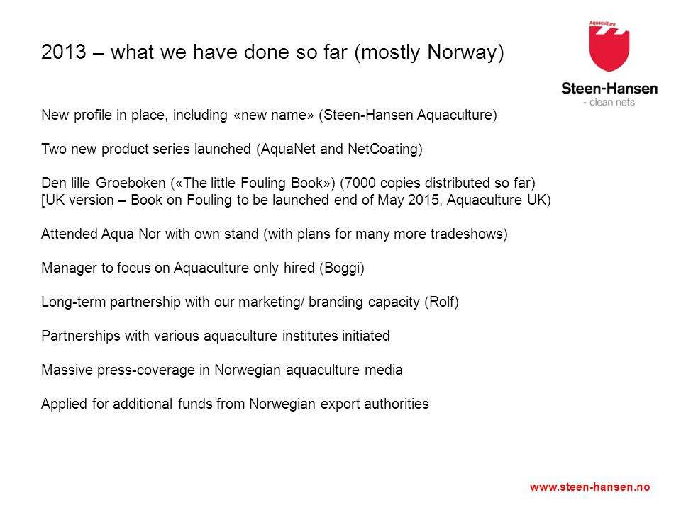 www.steen-hansen.no 2013 – what we have done so far (mostly Norway) New profile in place, including «new name» (Steen-Hansen Aquaculture) Two new product series launched (AquaNet and NetCoating) Den lille Groeboken («The little Fouling Book») (7000 copies distributed so far) [UK version – Book on Fouling to be launched end of May 2015, Aquaculture UK) Attended Aqua Nor with own stand (with plans for many more tradeshows) Manager to focus on Aquaculture only hired (Boggi) Long-term partnership with our marketing/ branding capacity (Rolf) Partnerships with various aquaculture institutes initiated Massive press-coverage in Norwegian aquaculture media Applied for additional funds from Norwegian export authorities