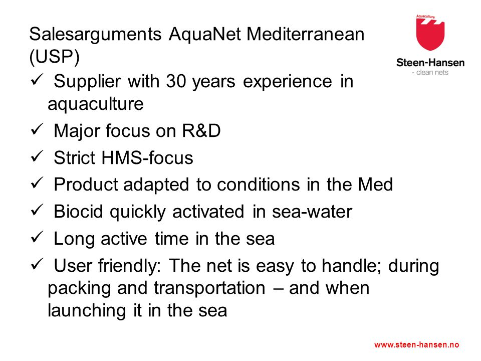 www.steen-hansen.no Salesarguments AquaNet Mediterranean (USP) Supplier with 30 years experience in aquaculture Major focus on R&D Strict HMS-focus Product adapted to conditions in the Med Biocid quickly activated in sea-water Long active time in the sea User friendly: The net is easy to handle; during packing and transportation – and when launching it in the sea