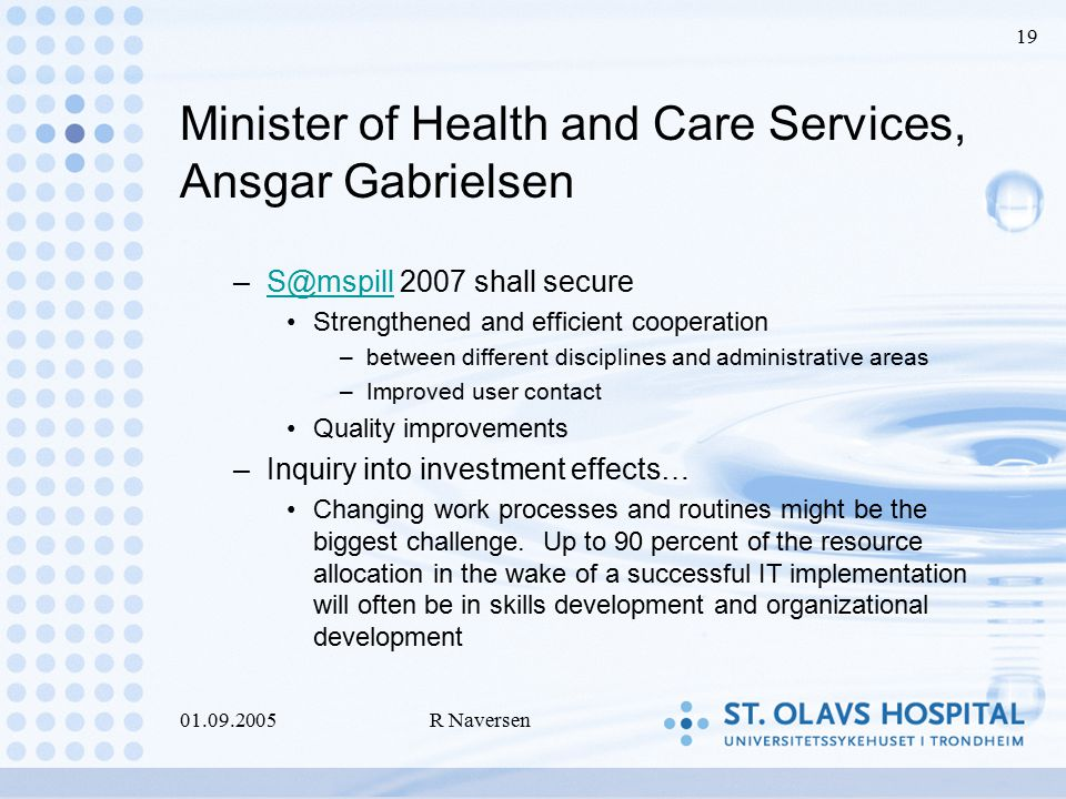 01.09.2005R Naversen 19 Minister of Health and Care Services, Ansgar Gabrielsen –S@mspill 2007 shall secureS@mspill Strengthened and efficient cooperation –between different disciplines and administrative areas –Improved user contact Quality improvements –Inquiry into investment effects… Changing work processes and routines might be the biggest challenge.