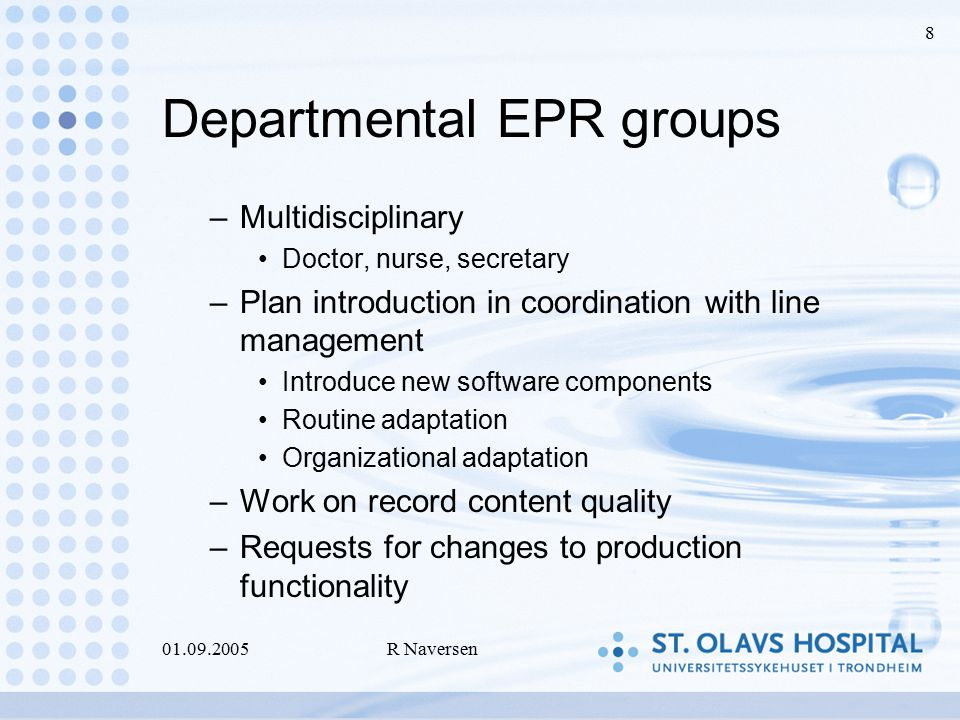 01.09.2005R Naversen 8 Departmental EPR groups –Multidisciplinary Doctor, nurse, secretary –Plan introduction in coordination with line management Introduce new software components Routine adaptation Organizational adaptation –Work on record content quality –Requests for changes to production functionality