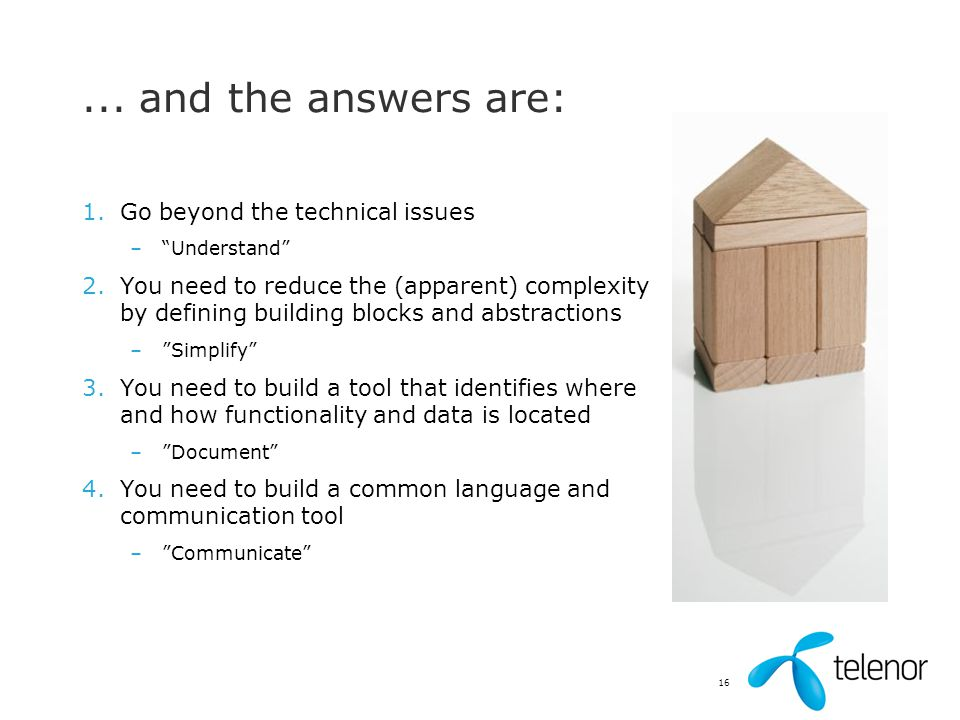 """16... and the answers are: 1.Go beyond the technical issues –""""Understand"""" 2.You need to reduce the (apparent) complexity by defining building blocks a"""