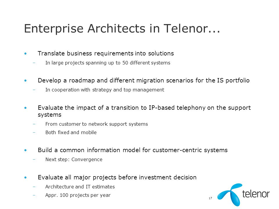 17 Enterprise Architects in Telenor... Translate business requirements into solutions –In large projects spanning up to 50 different systems Develop a