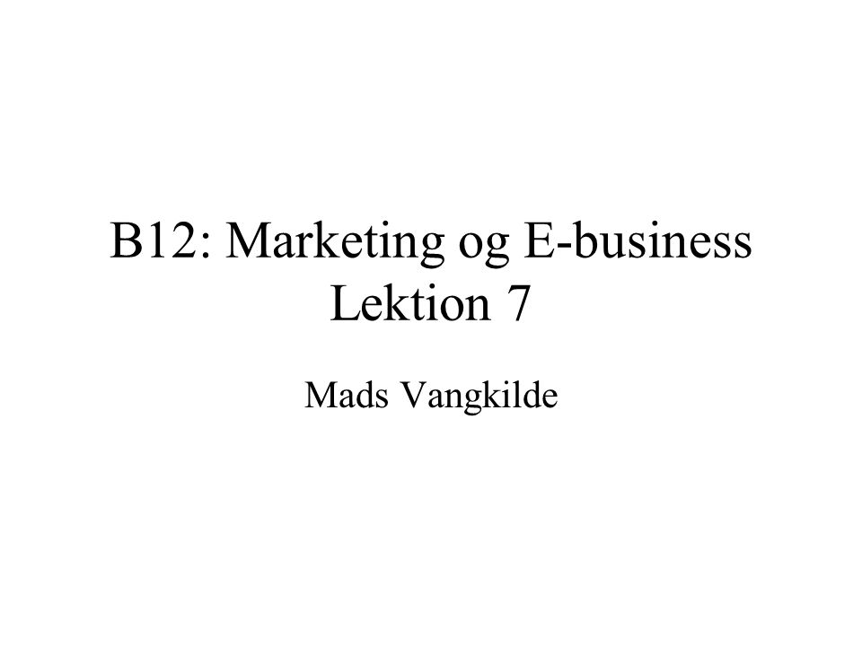 B12: Marketing og E-business Lektion 7 Mads Vangkilde