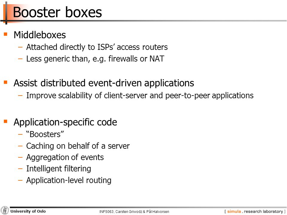 INF5063, Carsten Griwodz & Pål Halvorsen University of Oslo Booster boxes  Middleboxes −Attached directly to ISPs' access routers −Less generic than, e.g.