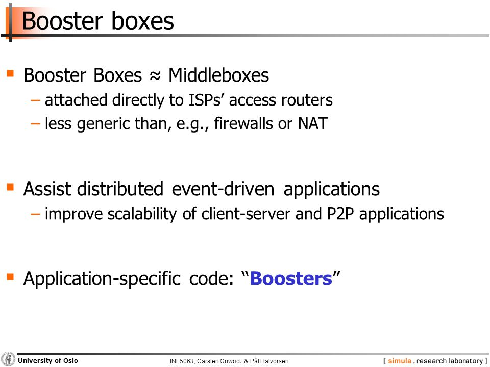 INF5063, Carsten Griwodz & Pål Halvorsen University of Oslo Booster boxes  Booster Boxes ≈ Middleboxes −attached directly to ISPs' access routers −less generic than, e.g., firewalls or NAT  Assist distributed event-driven applications −improve scalability of client-server and P2P applications  Application-specific code: Boosters