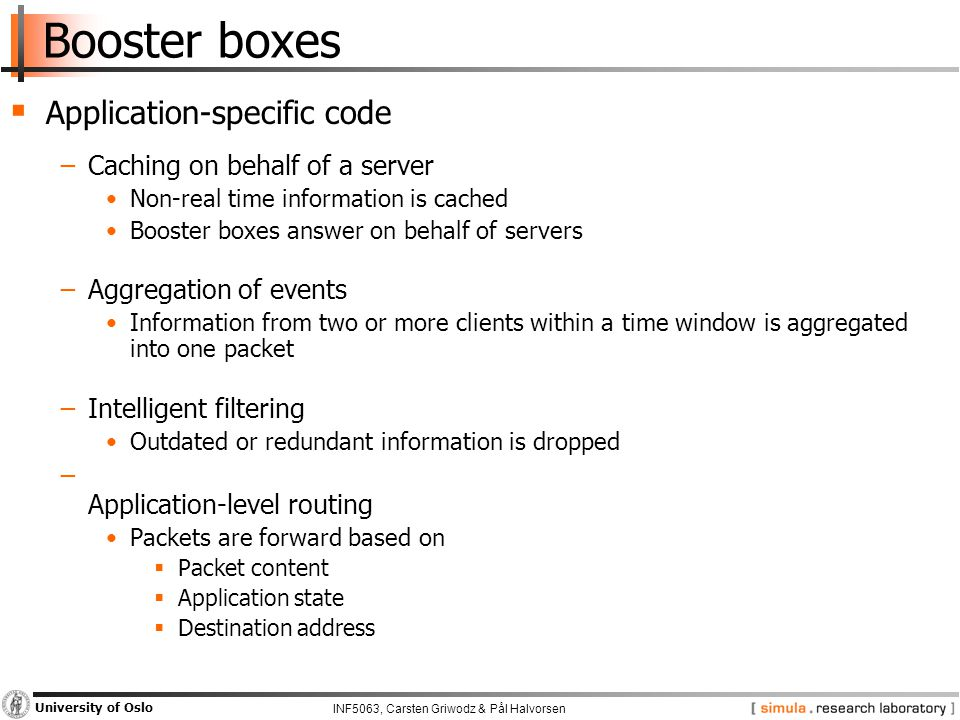 INF5063, Carsten Griwodz & Pål Halvorsen University of Oslo Booster boxes  Application-specific code −Caching on behalf of a server Non-real time inf