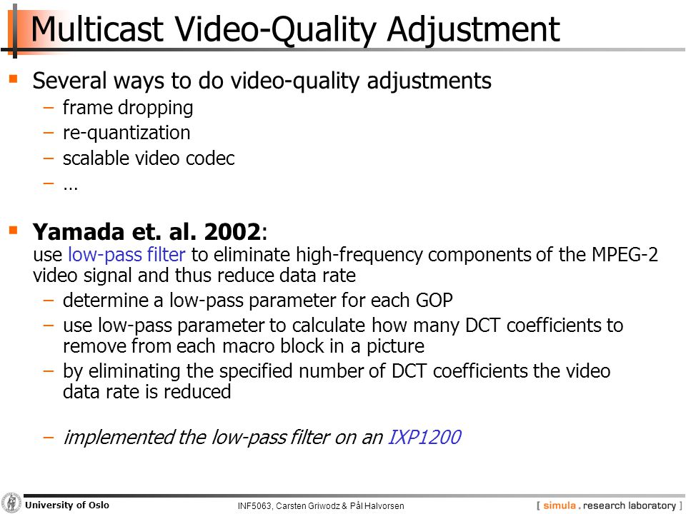 INF5063, Carsten Griwodz & Pål Halvorsen University of Oslo Multicast Video-Quality Adjustment  Several ways to do video-quality adjustments −frame d
