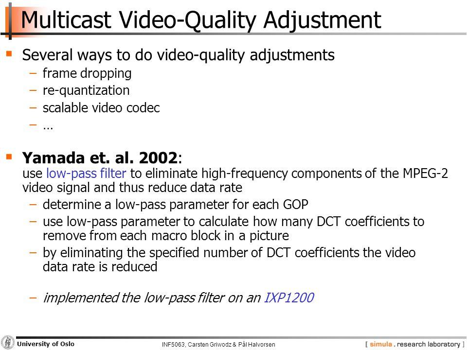 INF5063, Carsten Griwodz & Pål Halvorsen University of Oslo Multicast Video-Quality Adjustment  Several ways to do video-quality adjustments −frame dropping −re-quantization −scalable video codec −…  Yamada et.