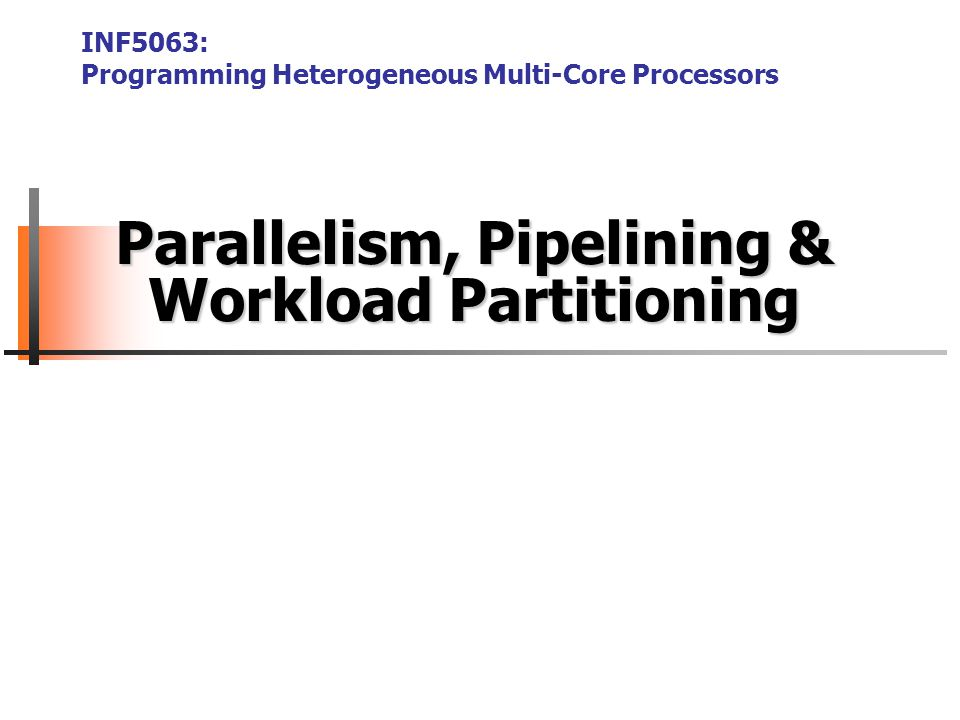 Parallelism, Pipelining & Workload Partitioning INF5063: Programming Heterogeneous Multi-Core Processors