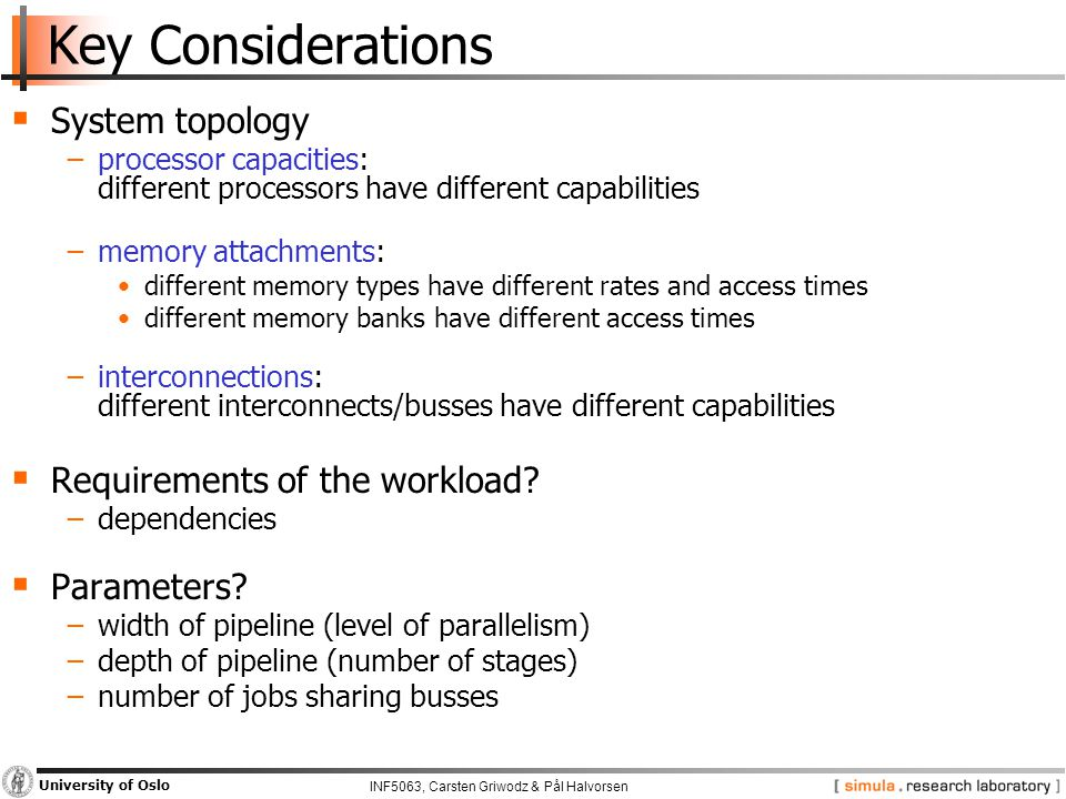 INF5063, Carsten Griwodz & Pål Halvorsen University of Oslo Key Considerations  System topology −processor capacities: different processors have different capabilities −memory attachments: different memory types have different rates and access times different memory banks have different access times −interconnections: different interconnects/busses have different capabilities  Requirements of the workload.