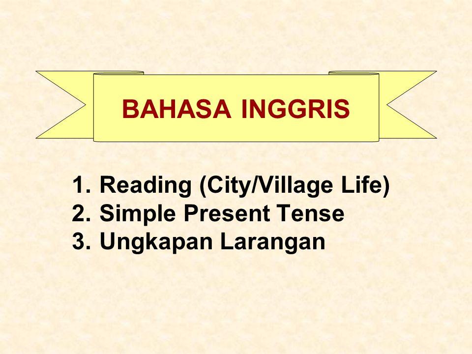 BAHASA INGGRIS 1.Reading (City/Village Life) 2.Simple Present Tense 3.Ungkapan Larangan