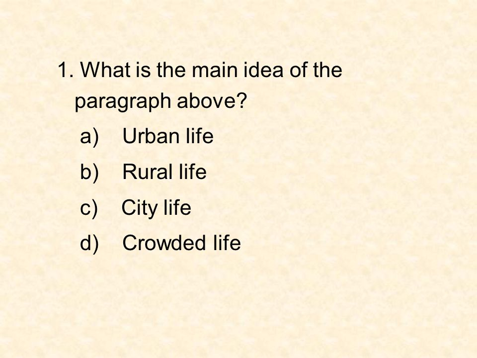 1. What is the main idea of the paragraph above? a) Urban life b) Rural life c) City life d) Crowded life