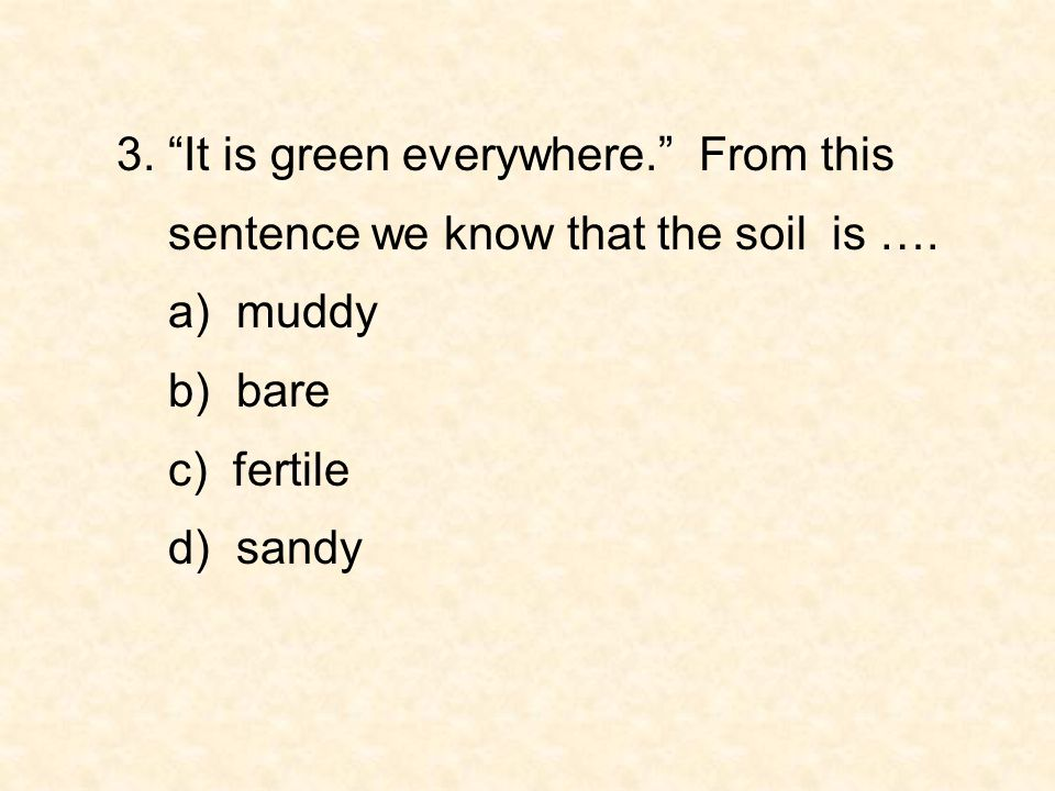 """3. """"It is green everywhere."""" From this sentence we know that the soil is …. a) muddy b) bare c) fertile d) sandy"""