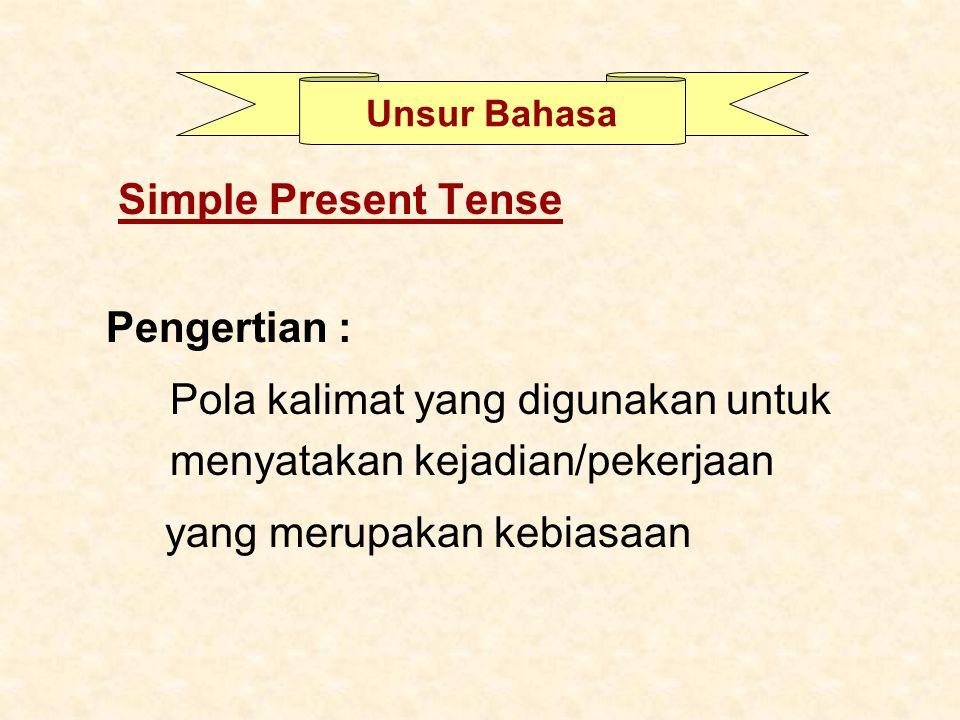 Simple Present Tense Pengertian : Pola kalimat yang digunakan untuk menyatakan kejadian/pekerjaan yang merupakan kebiasaan Unsur Bahasa