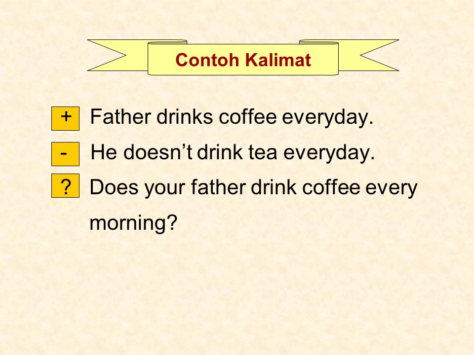 Contoh Kalimat + Father drinks coffee everyday. - He doesn't drink tea everyday. ? Does your father drink coffee every morning?