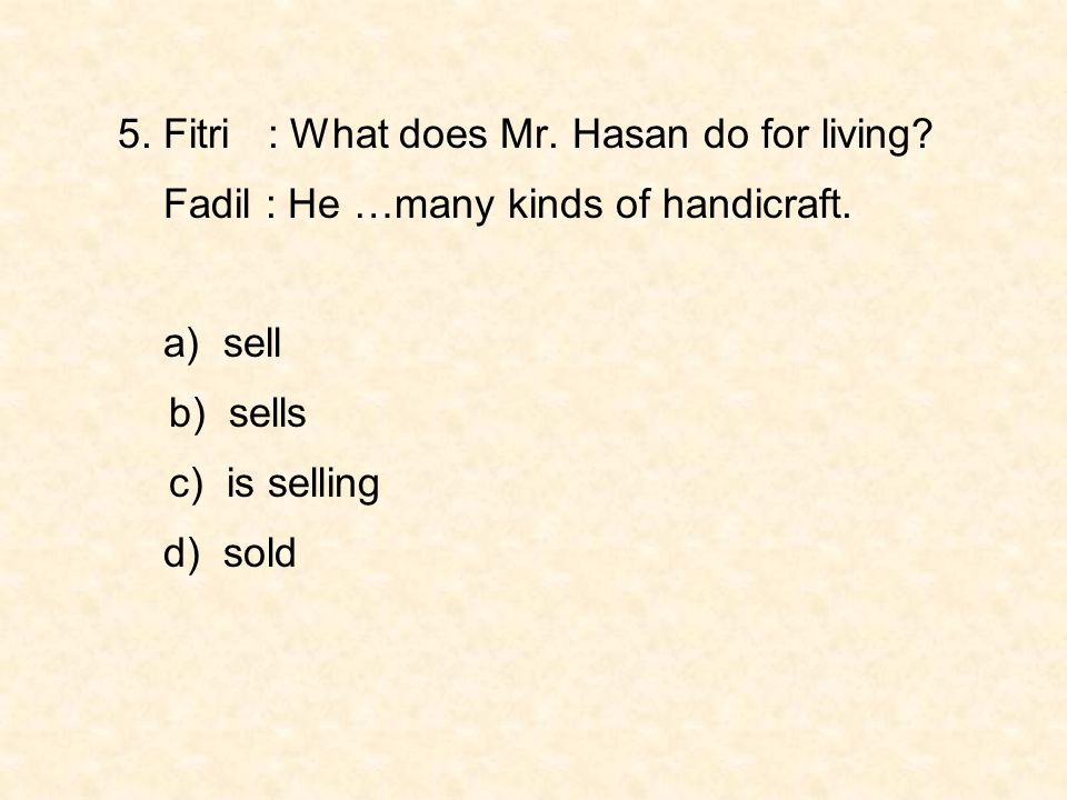 5. Fitri : What does Mr. Hasan do for living? Fadil : He …many kinds of handicraft. a) sell b) sells c) is selling d) sold