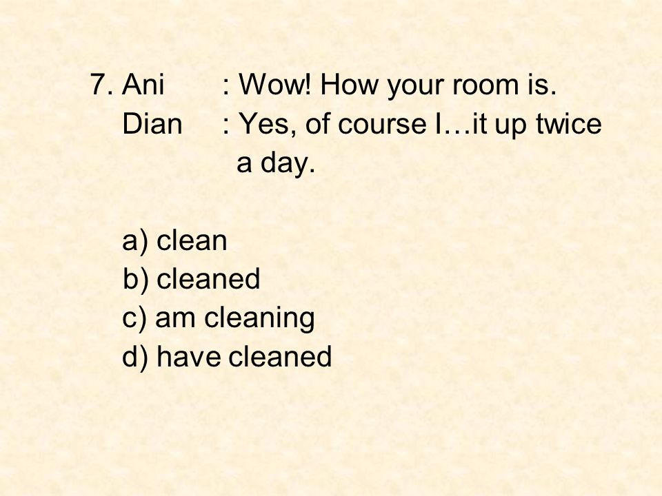 7. Ani : Wow! How your room is. Dian: Yes, of course I…it up twice a day. a) clean b) cleaned c) am cleaning d) have cleaned