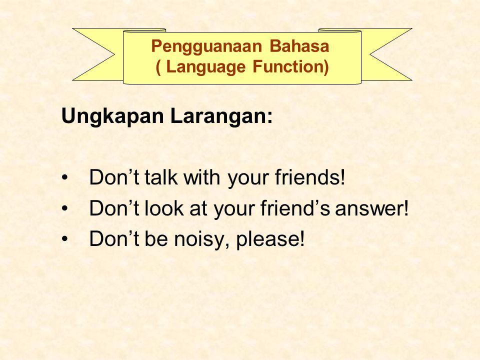 Pengguanaan Bahasa ( Language Function) Ungkapan Larangan: Don't talk with your friends! Don't look at your friend's answer! Don't be noisy, please!