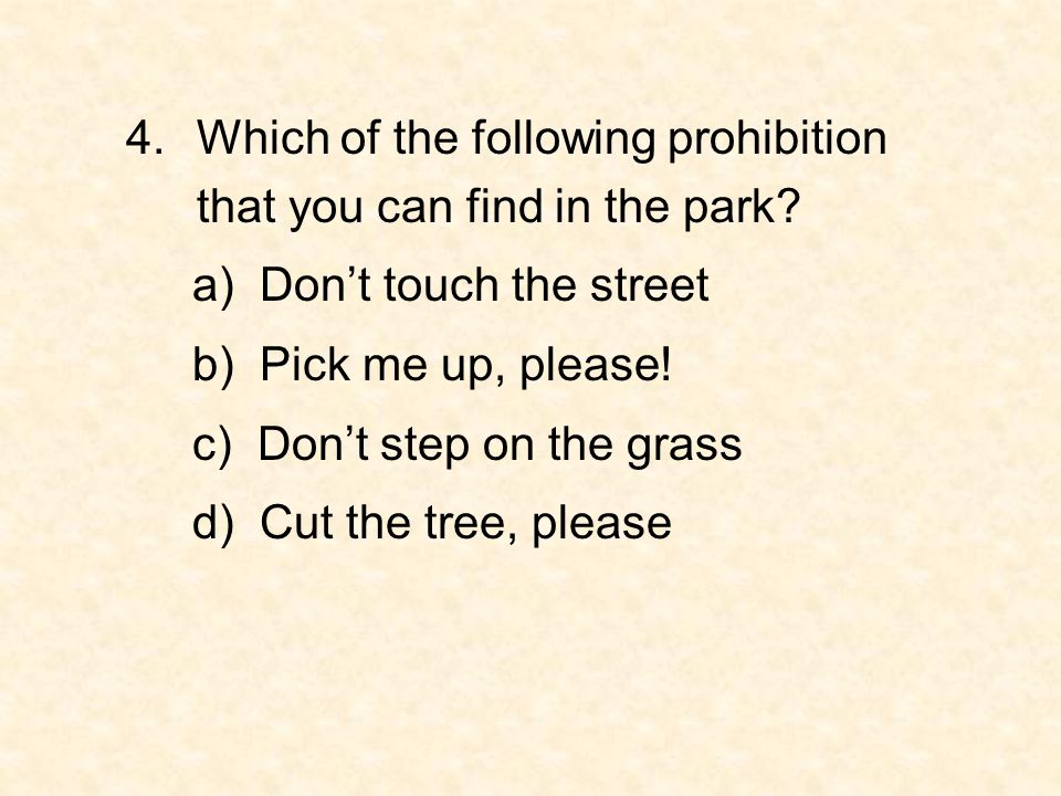 4.Which of the following prohibition that you can find in the park? a) Don't touch the street b) Pick me up, please! c) Don't step on the grass d) Cut