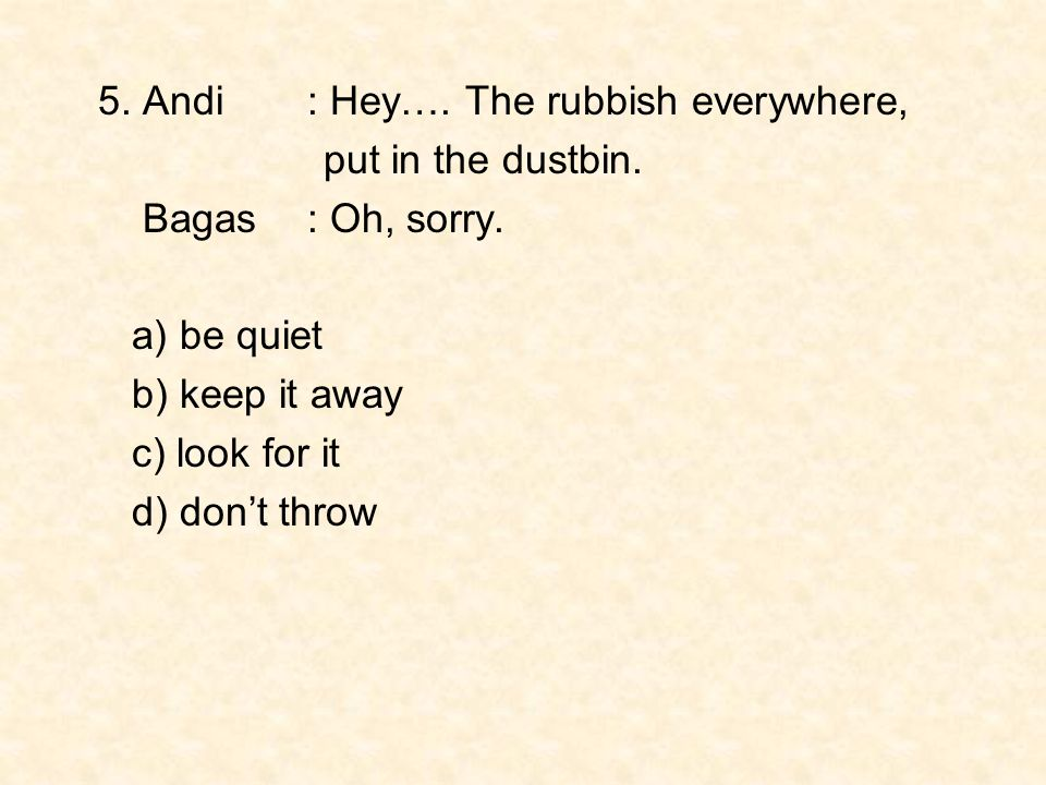 5. Andi : Hey…. The rubbish everywhere, put in the dustbin. Bagas : Oh, sorry. a) be quiet b) keep it away c) look for it d) don't throw
