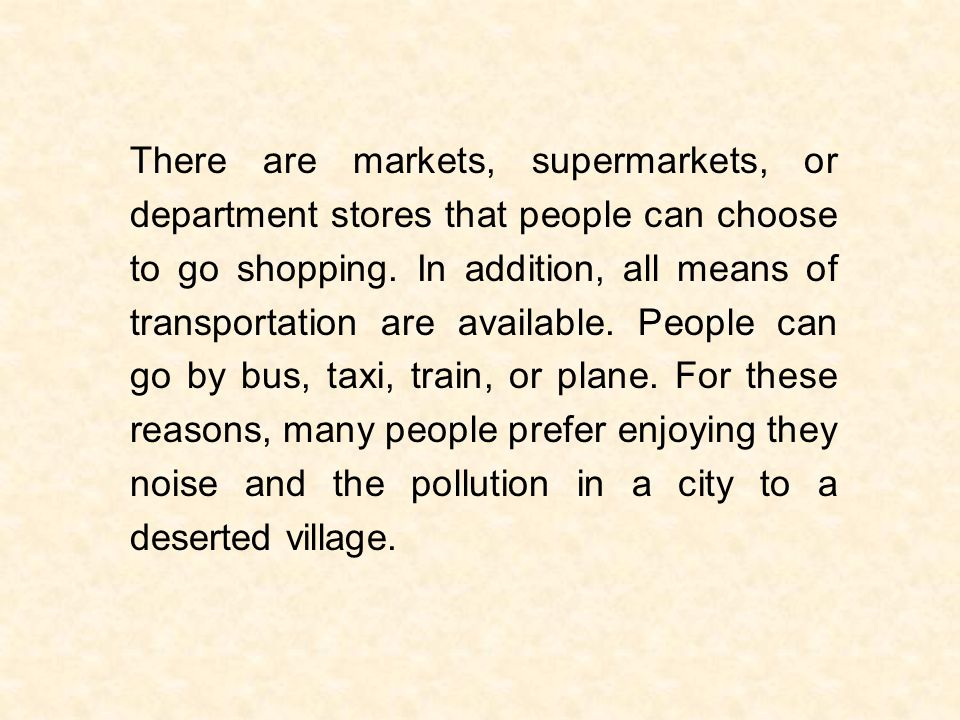 There are markets, supermarkets, or department stores that people can choose to go shopping. In addition, all means of transportation are available. P