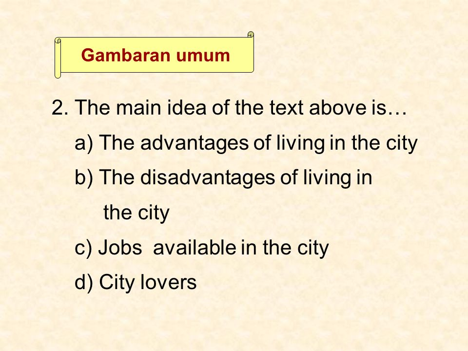 2. The main idea of the text above is… a) The advantages of living in the city b) The disadvantages of living in the city c) Jobs available in the cit