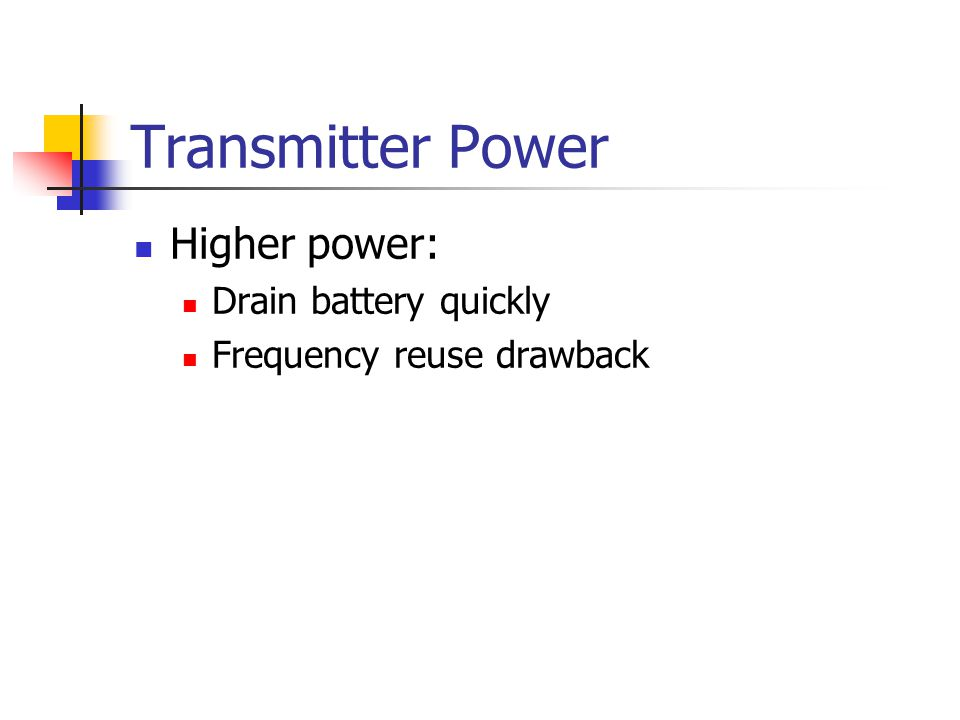 Transmitter Power Higher power: Drain battery quickly Frequency reuse drawback