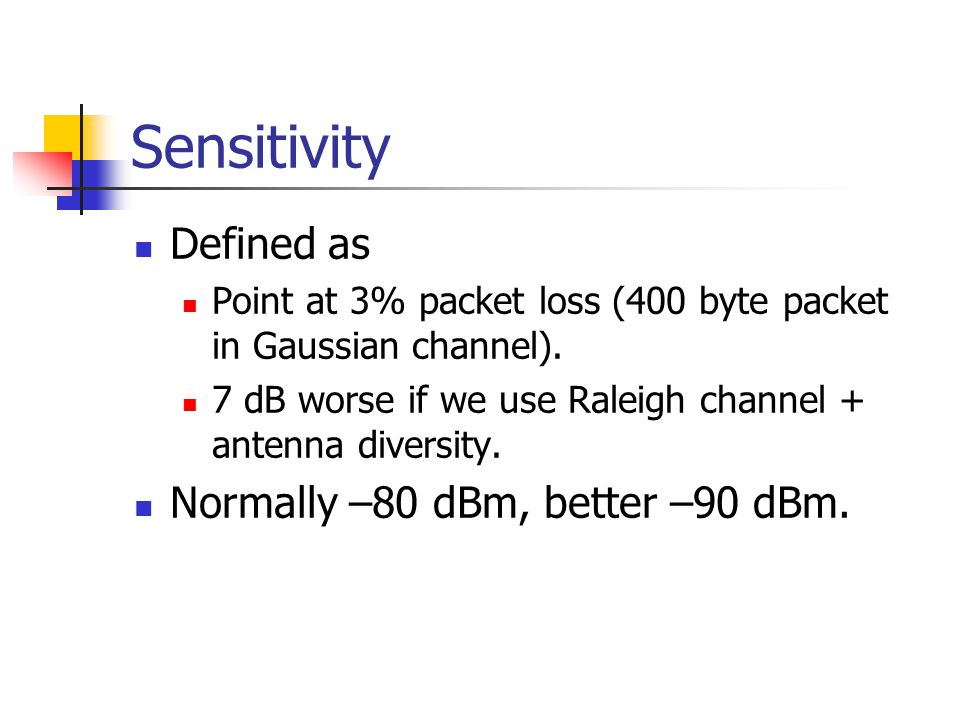 Sensitivity Defined as Point at 3% packet loss (400 byte packet in Gaussian channel). 7 dB worse if we use Raleigh channel + antenna diversity. Normal
