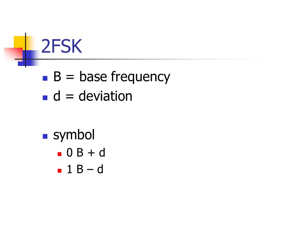 2FSK B = base frequency d = deviation symbol 0 B + d 1 B – d
