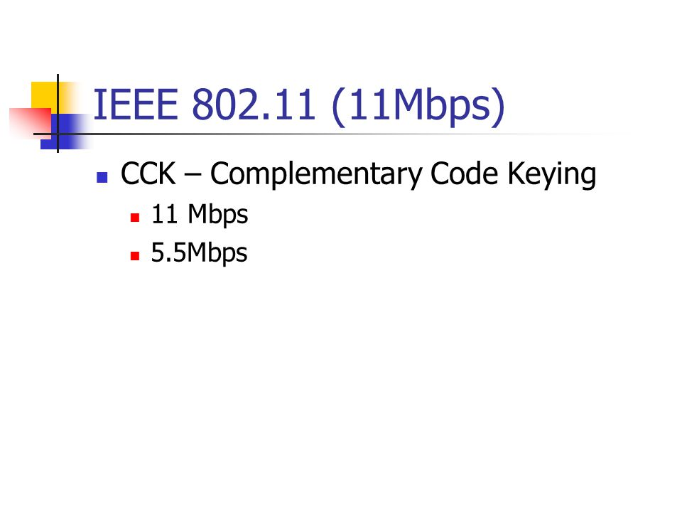 IEEE 802.11 (11Mbps) CCK – Complementary Code Keying 11 Mbps 5.5Mbps