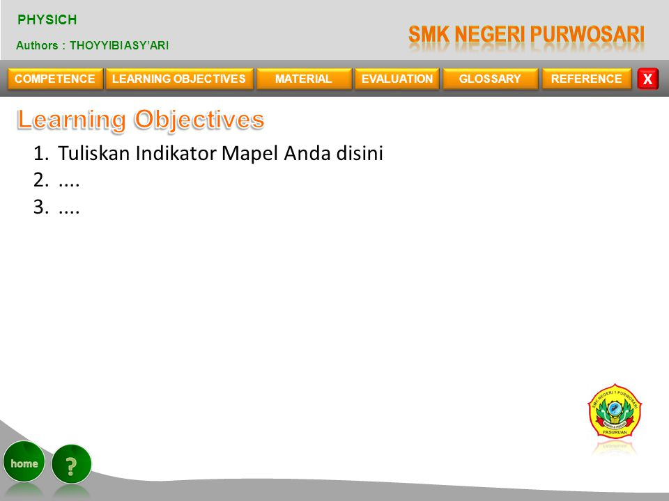 COMPETENCE LEARNING OBJECTIVES MATERIAL MATERIAL EVALUATION EVALUATION REFERENCE X PHYSICH Authors : THOYYIBI ASY'ARI GLOSSARY 1.Tuliskan Indikator Mapel Anda disini 2.....