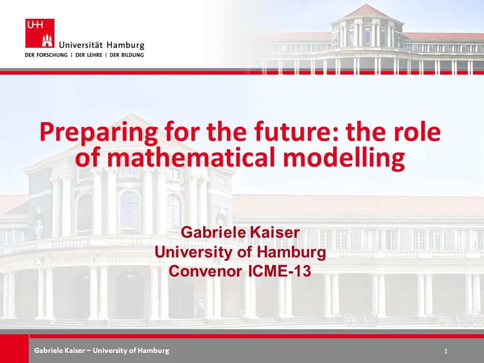 Gabriele Kaiser – University of Hamburg Preparing for the future: the role of mathematical modelling Gabriele Kaiser University of Hamburg Convenor ICME-13 1