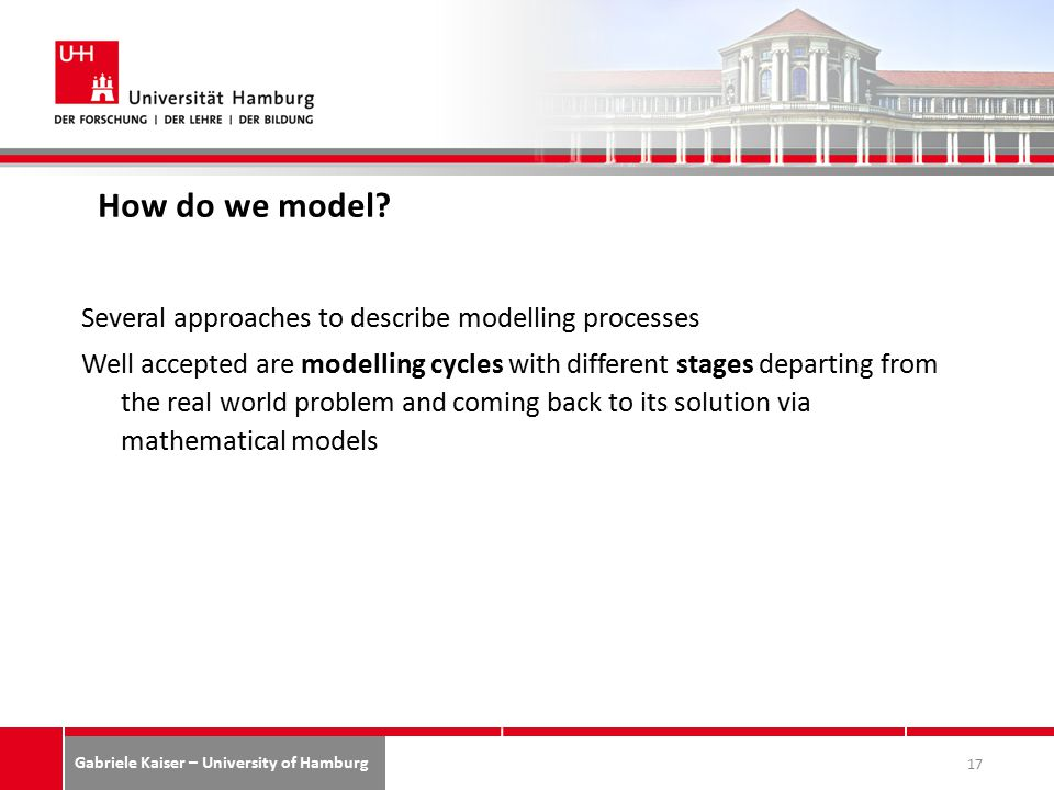 Gabriele Kaiser – University of Hamburg Several approaches to describe modelling processes Well accepted are modelling cycles with different stages departing from the real world problem and coming back to its solution via mathematical models 17 How do we model?