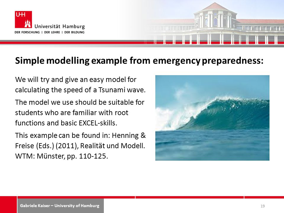 Gabriele Kaiser – University of Hamburg Simple modelling example from emergency preparedness: We will try and give an easy model for calculating the speed of a Tsunami wave.