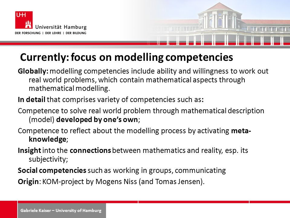 Gabriele Kaiser – University of Hamburg Currently: focus on modelling competencies Globally: modelling competencies include ability and willingness to work out real world problems, which contain mathematical aspects through mathematical modelling.