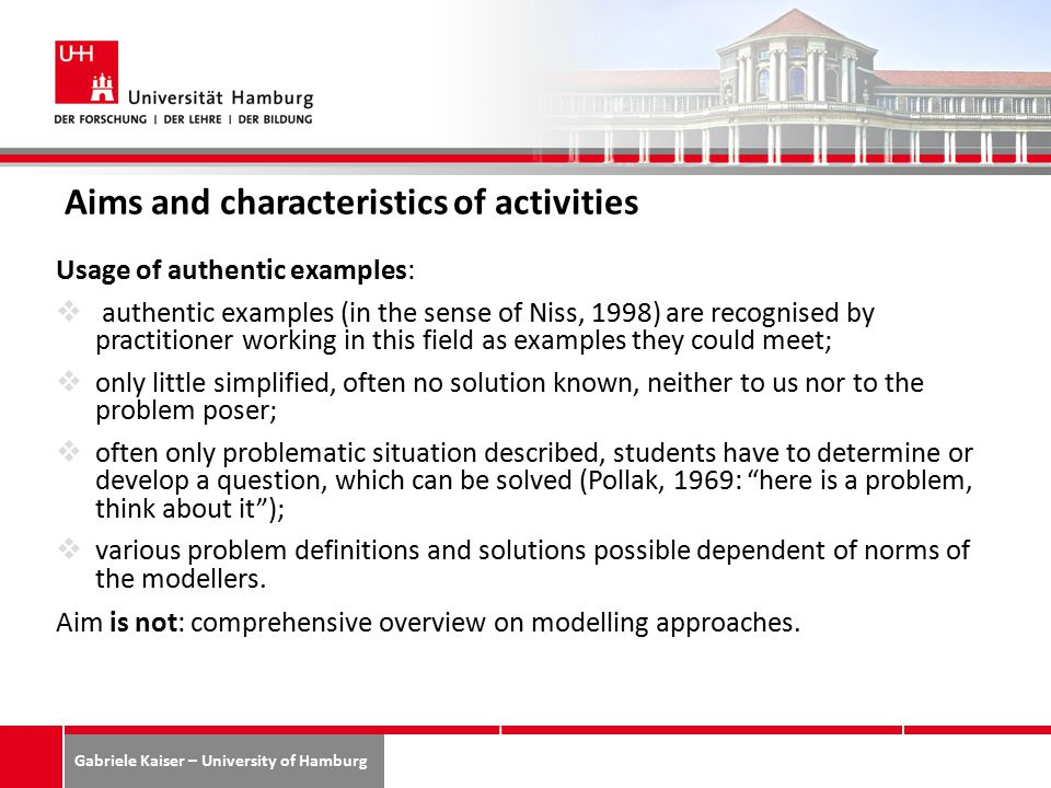 Gabriele Kaiser – University of Hamburg Aims and characteristics of activities Usage of authentic examples:  authentic examples (in the sense of Niss, 1998) are recognised by practitioner working in this field as examples they could meet;  only little simplified, often no solution known, neither to us nor to the problem poser;  often only problematic situation described, students have to determine or develop a question, which can be solved (Pollak, 1969: here is a problem, think about it );  various problem definitions and solutions possible dependent of norms of the modellers.