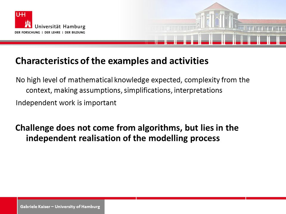 Gabriele Kaiser – University of Hamburg Characteristics of the examples and activities No high level of mathematical knowledge expected, complexity from the context, making assumptions, simplifications, interpretations Independent work is important Challenge does not come from algorithms, but lies in the independent realisation of the modelling process