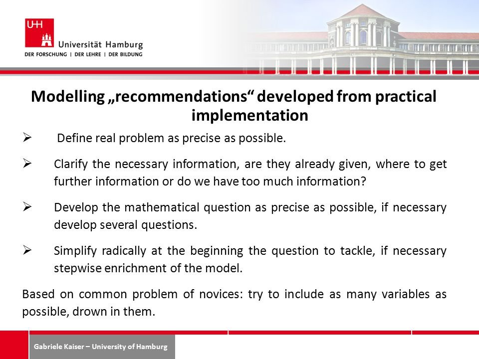 """Gabriele Kaiser – University of Hamburg 49 Modelling """"recommendations developed from practical implementation  Define real problem as precise as possible."""