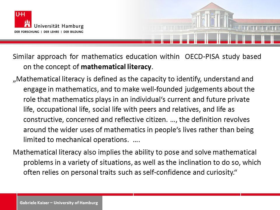 Gabriele Kaiser – University of Hamburg Similar approach for mathematics education within OECD-PISA study based on the concept of mathematical literacy.