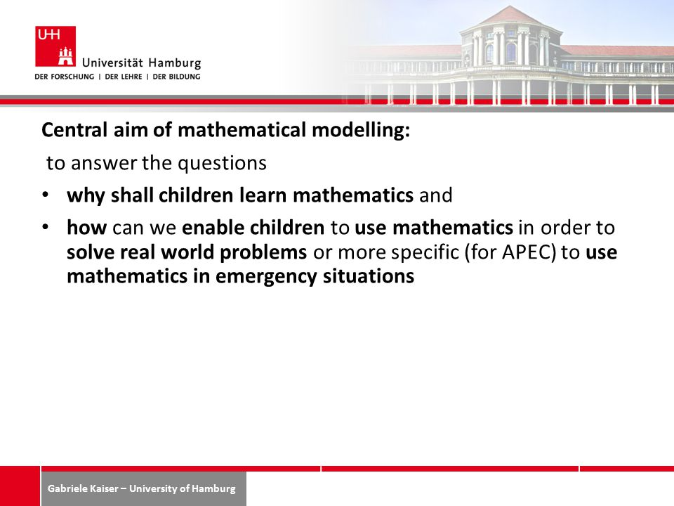 Gabriele Kaiser – University of Hamburg Central aim of mathematical modelling: to answer the questions why shall children learn mathematics and how can we enable children to use mathematics in order to solve real world problems or more specific (for APEC) to use mathematics in emergency situations