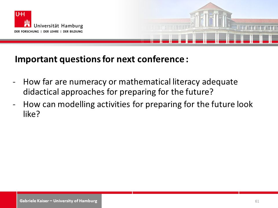 Gabriele Kaiser – University of Hamburg Important questions for next conference : -How far are numeracy or mathematical literacy adequate didactical approaches for preparing for the future.