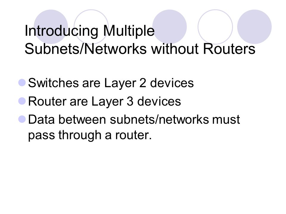 Introducing Multiple Subnets/Networks without Routers Switches are Layer 2 devices Router are Layer 3 devices Data between subnets/networks must pass