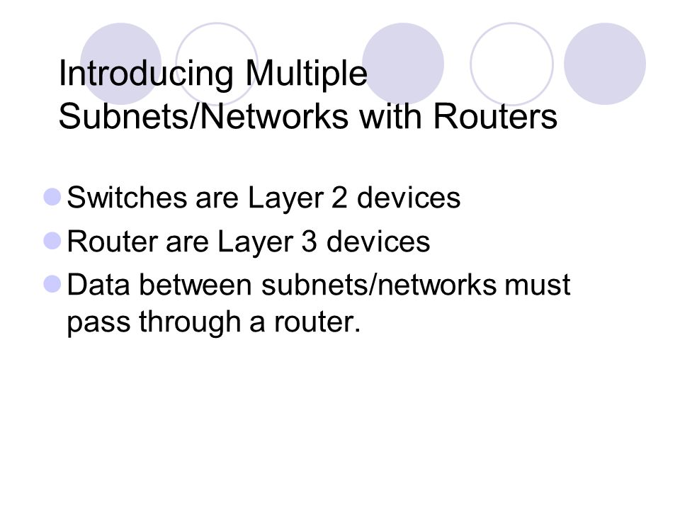 Introducing Multiple Subnets/Networks with Routers Switches are Layer 2 devices Router are Layer 3 devices Data between subnets/networks must pass thr