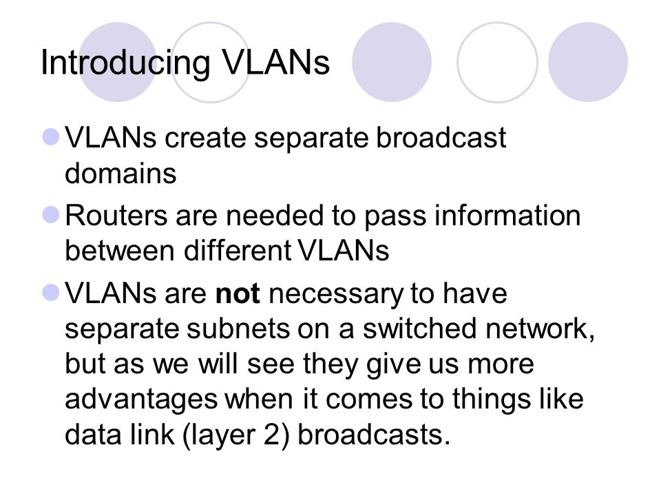 Introducing VLANs VLANs create separate broadcast domains Routers are needed to pass information between different VLANs VLANs are not necessary to ha