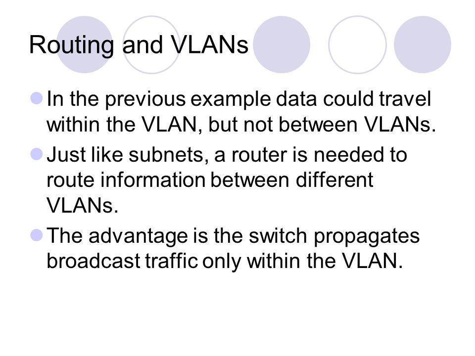 Routing and VLANs In the previous example data could travel within the VLAN, but not between VLANs. Just like subnets, a router is needed to route inf