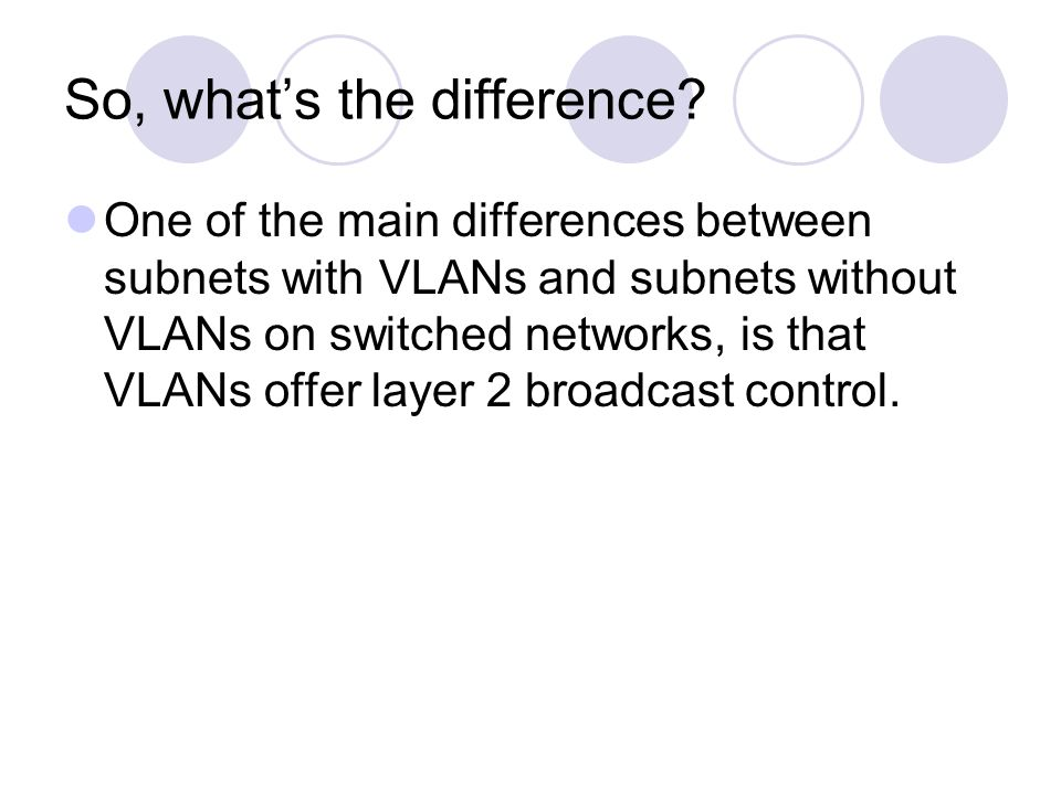 So, what's the difference? One of the main differences between subnets with VLANs and subnets without VLANs on switched networks, is that VLANs offer