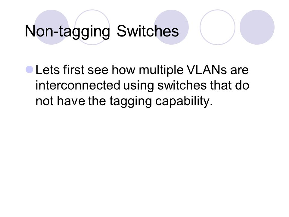 Non-tagging Switches Lets first see how multiple VLANs are interconnected using switches that do not have the tagging capability.
